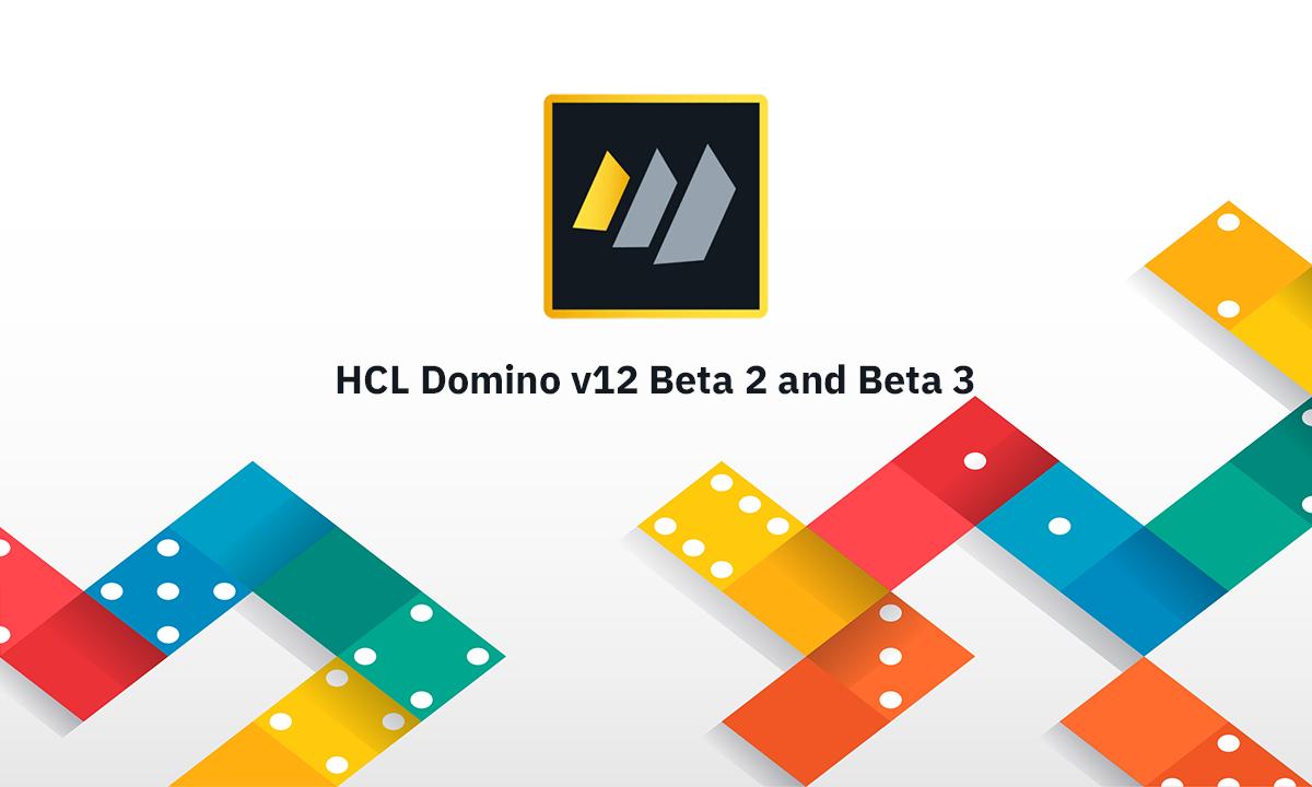 HCL Domino v12 Beta 2 and Beta 3